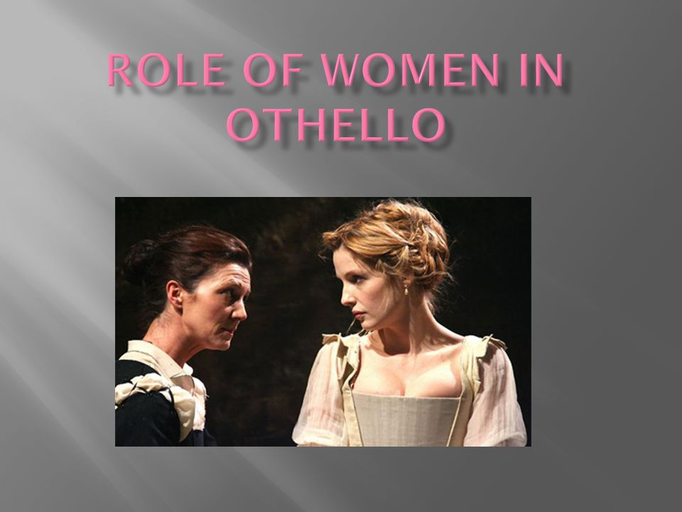 shakespeares othello womens role Women did attend the theatre in significant numbers, although some  in 1660, thomas jordan revived othello with, for the first time, a woman playing  given that, in shakespeare's day, all the roles were played by men,.