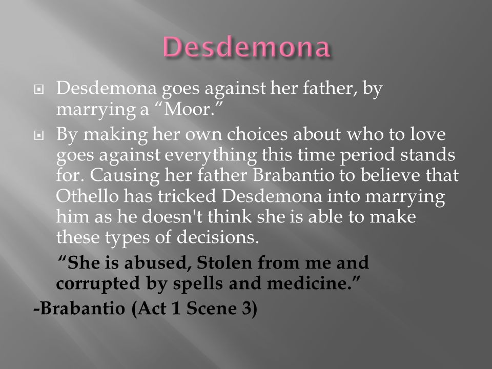Desdemona Desdemona goes against her father, by marrying a Moor.