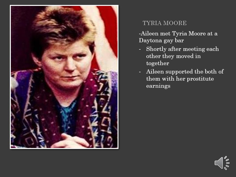 Tyria Moore -Aileen met Tyria Moore at a Daytona gay bar. Shortly after meeting each other they moved in together.