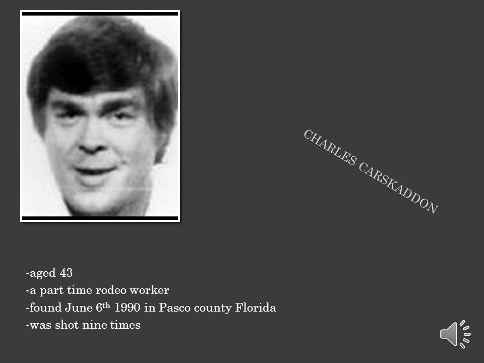 Charles carskaddon -aged 43. -a part time rodeo worker. -found June 6th 1990 in Pasco county Florida.