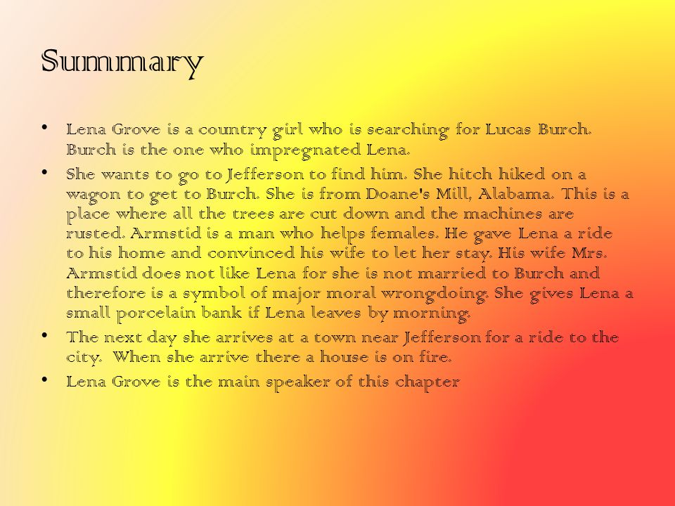 Summary Lena Grove is a country girl who is searching for Lucas Burch. Burch is the one who impregnated Lena.