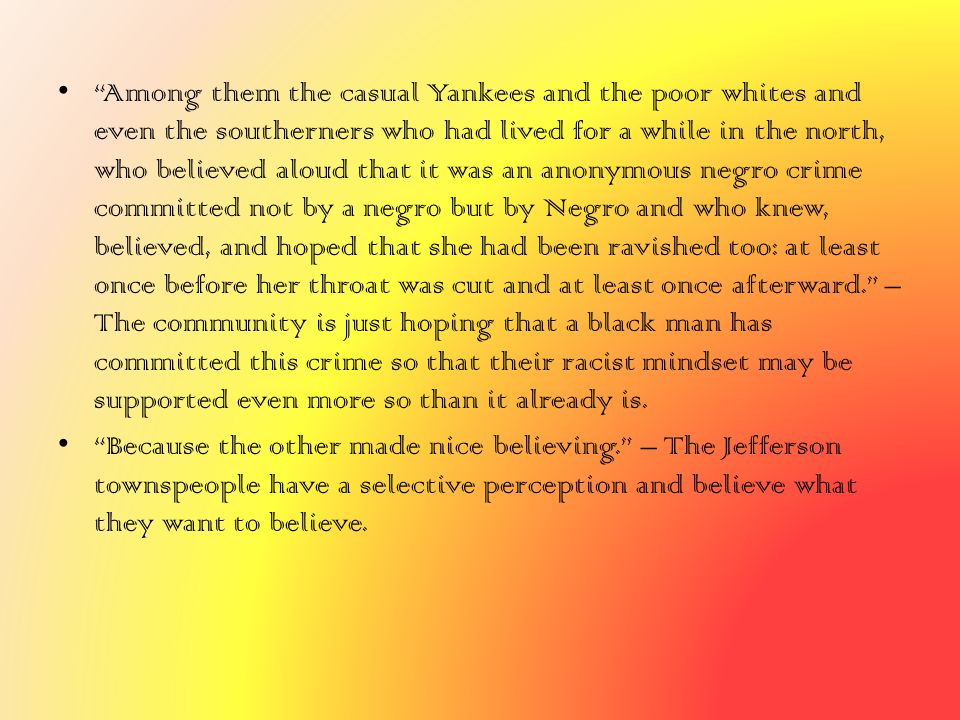 Among them the casual Yankees and the poor whites and even the southerners who had lived for a while in the north, who believed aloud that it was an anonymous negro crime committed not by a negro but by Negro and who knew, believed, and hoped that she had been ravished too: at least once before her throat was cut and at least once afterward. – The community is just hoping that a black man has committed this crime so that their racist mindset may be supported even more so than it already is.