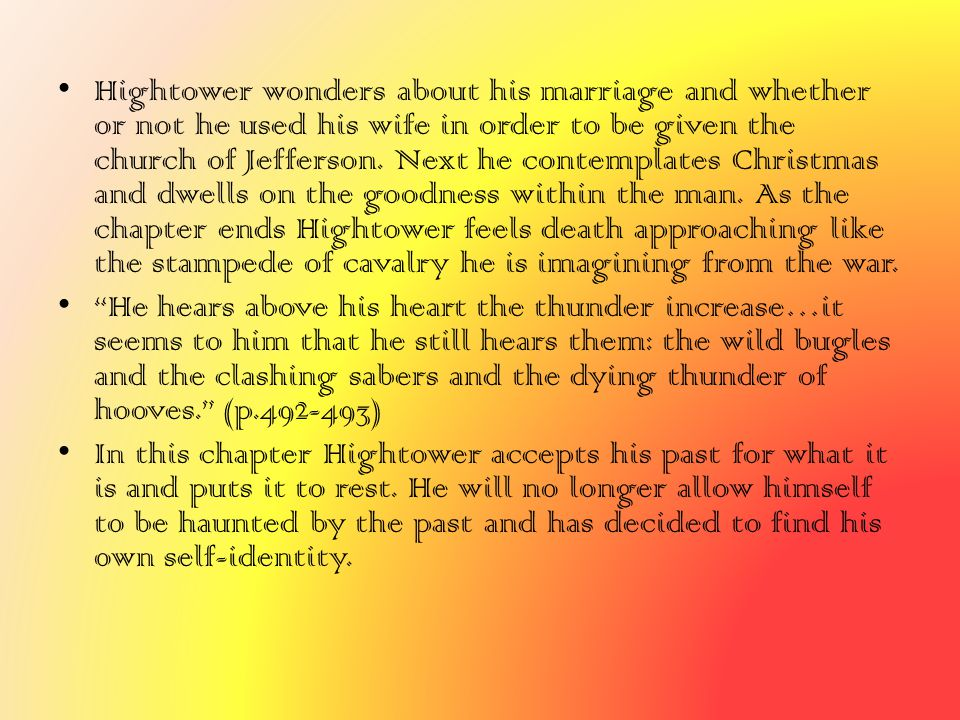 Hightower wonders about his marriage and whether or not he used his wife in order to be given the church of Jefferson. Next he contemplates Christmas and dwells on the goodness within the man. As the chapter ends Hightower feels death approaching like the stampede of cavalry he is imagining from the war.