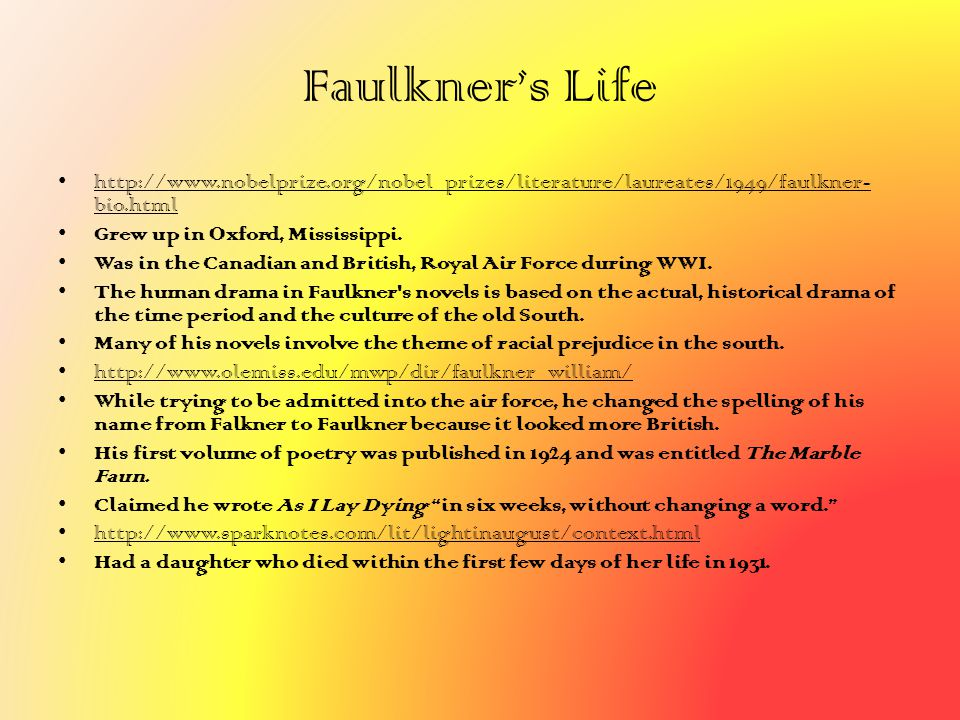 Faulkner's Life http://www.nobelprize.org/nobel_prizes/literature/laureates/1949/faulkner-bio.html.