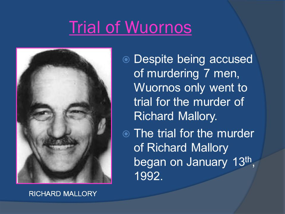 Trial of Wuornos Despite being accused of murdering 7 men, Wuornos only went to trial for the murder of Richard Mallory.