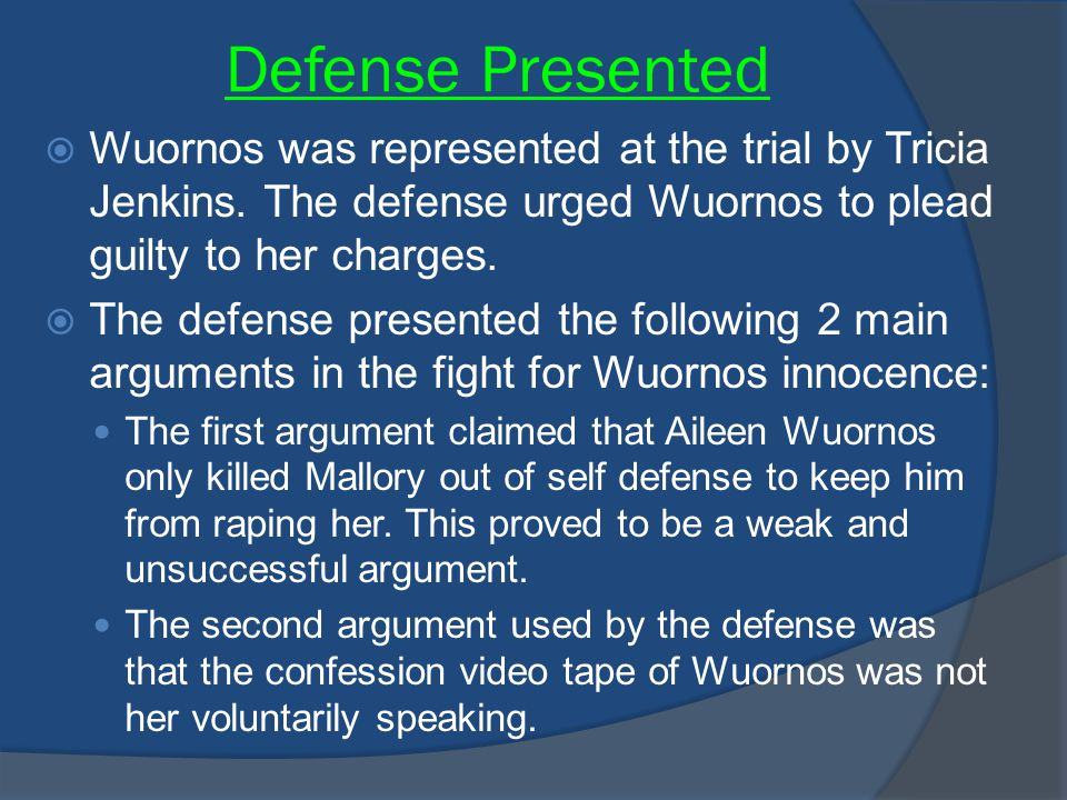 Defense Presented Wuornos was represented at the trial by Tricia Jenkins. The defense urged Wuornos to plead guilty to her charges.