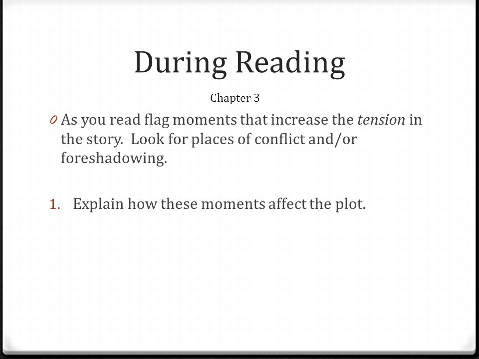 During Reading Chapter 3. As you read flag moments that increase the tension in the story. Look for places of conflict and/or foreshadowing.