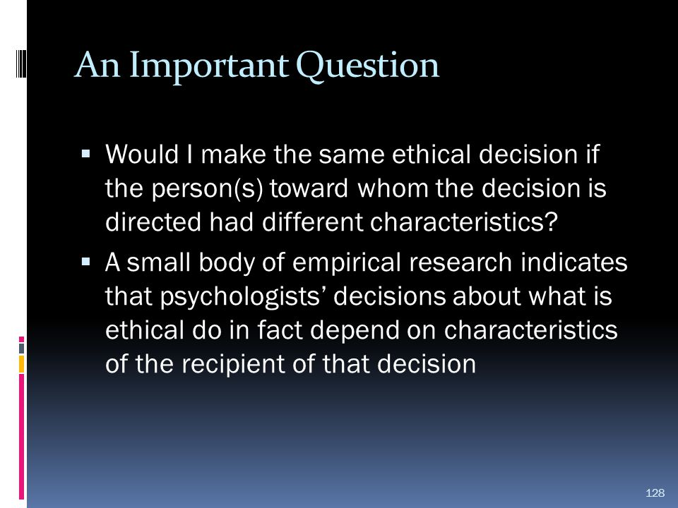 An Important Question Would I make the same ethical decision if the person(s) toward whom the decision is directed had different characteristics