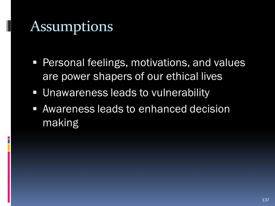 Assumptions Personal feelings, motivations, and values are power shapers of our ethical lives. Unawareness leads to vulnerability.