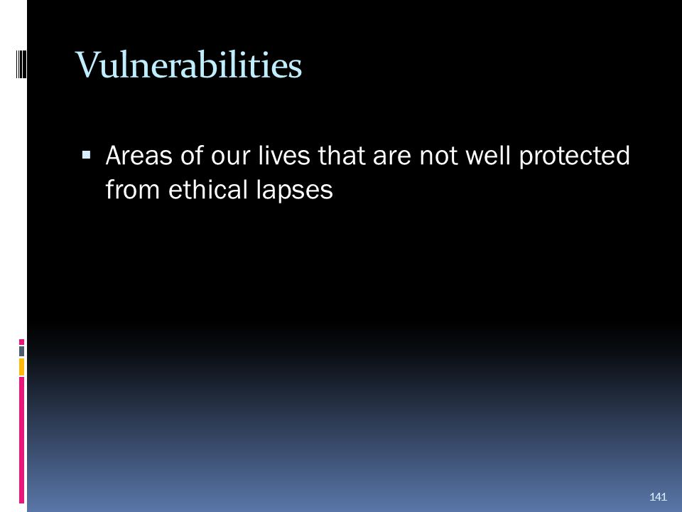 Vulnerabilities Areas of our lives that are not well protected from ethical lapses