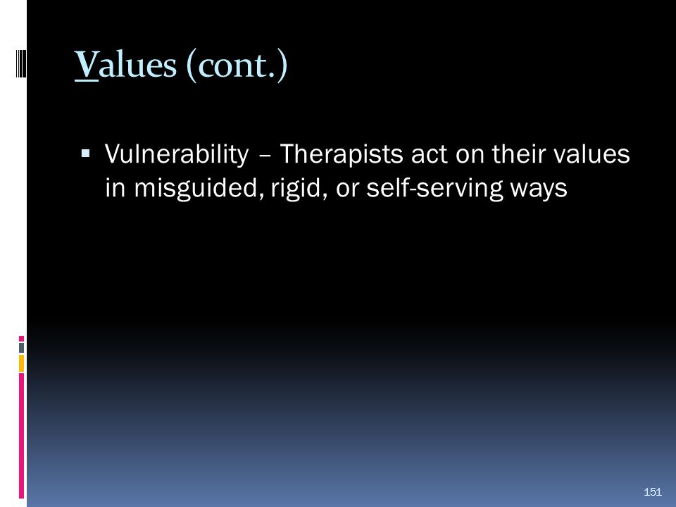 Values (cont.) Vulnerability – Therapists act on their values in misguided, rigid, or self-serving ways.