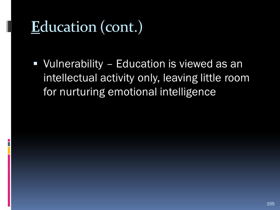 Education (cont.) Vulnerability – Education is viewed as an intellectual activity only, leaving little room for nurturing emotional intelligence.
