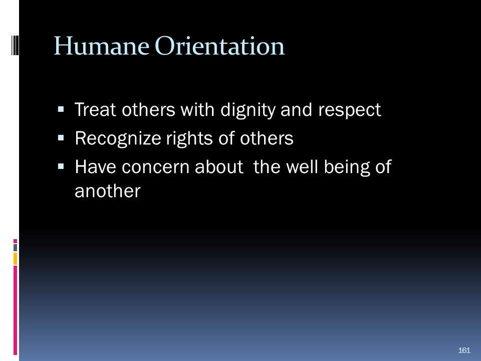 Humane Orientation Treat others with dignity and respect