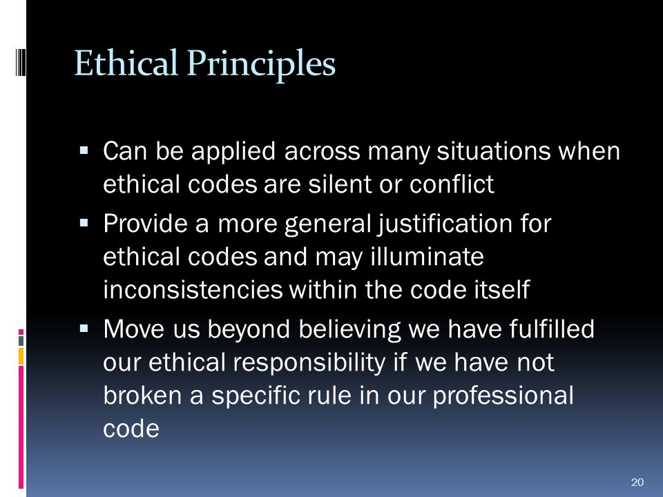 Ethical Principles Can be applied across many situations when ethical codes are silent or conflict.