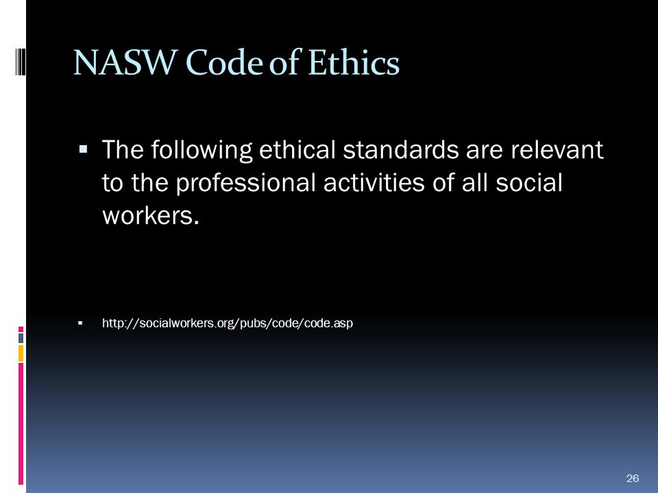 NASW Code of Ethics The following ethical standards are relevant to the professional activities of all social workers.