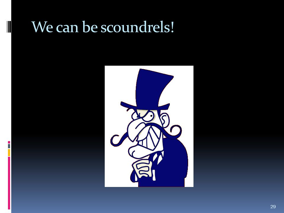 We can be scoundrels!
