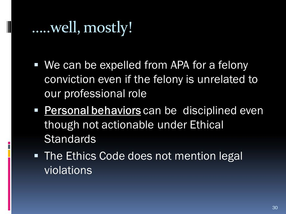 …..well, mostly! We can be expelled from APA for a felony conviction even if the felony is unrelated to our professional role.