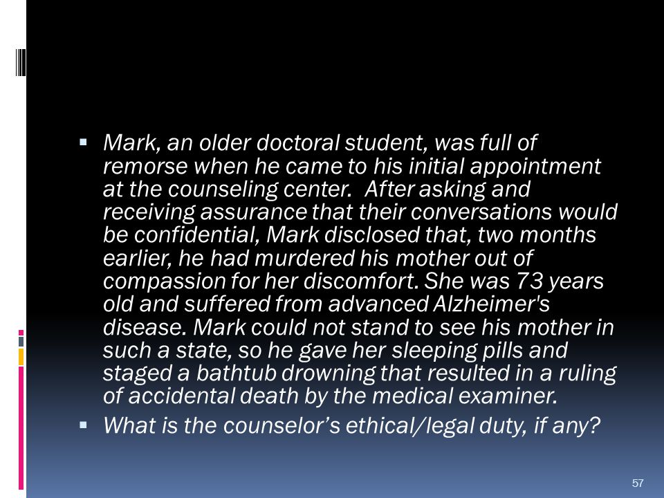 Mark, an older doctoral student, was full of remorse when he came to his initial appointment at the counseling center. After asking and receiving assurance that their conversations would be confidential, Mark disclosed that, two months earlier, he had murdered his mother out of compassion for her discomfort. She was 73 years old and suffered from advanced Alzheimer s disease. Mark could not stand to see his mother in such a state, so he gave her sleeping pills and staged a bathtub drowning that resulted in a ruling of accidental death by the medical examiner.