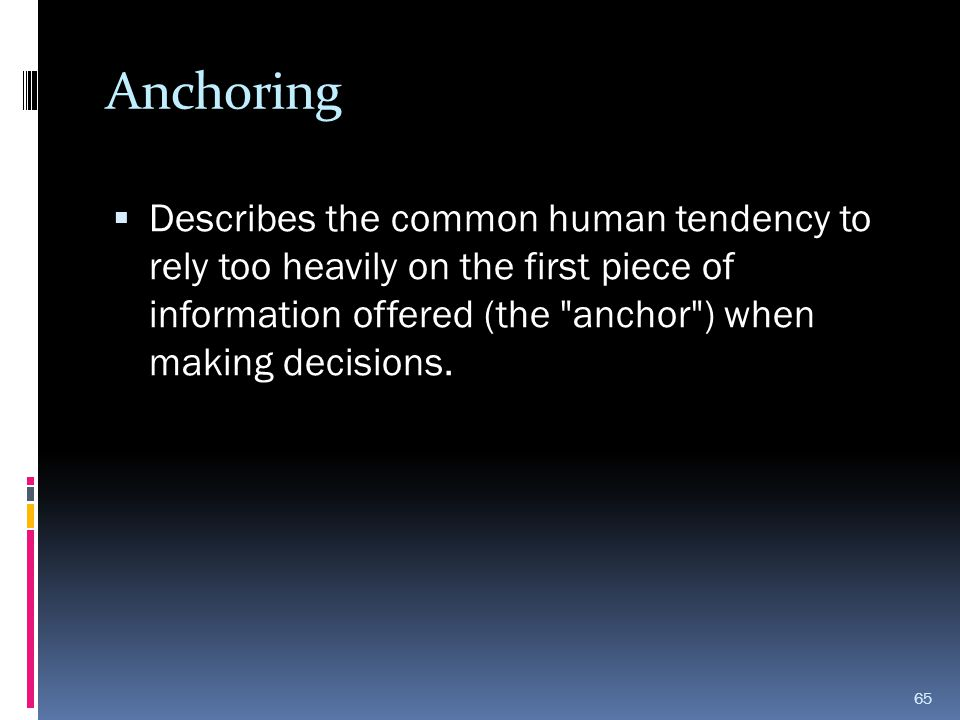 Anchoring Describes the common human tendency to rely too heavily on the first piece of information offered (the anchor ) when making decisions.