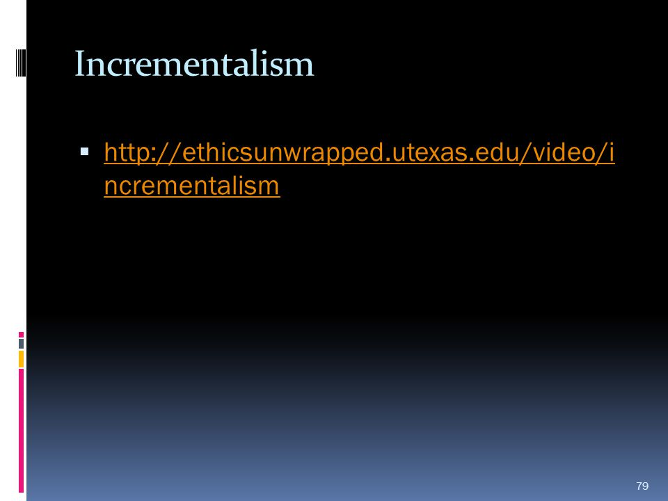 Incrementalism http://ethicsunwrapped.utexas.edu/video/i ncrementalism