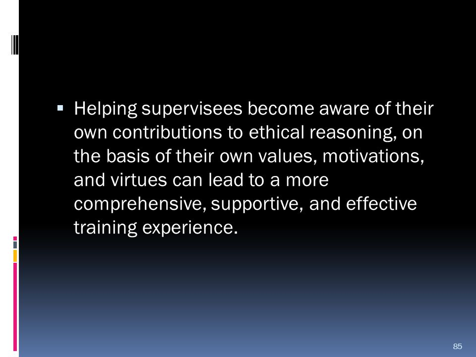 Helping supervisees become aware of their own contributions to ethical reasoning, on the basis of their own values, motivations, and virtues can lead to a more comprehensive, supportive, and effective training experience.