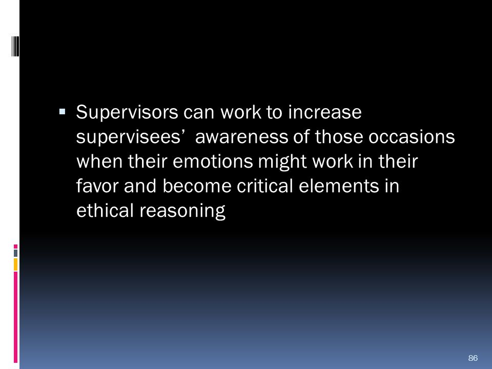 Supervisors can work to increase supervisees' awareness of those occasions when their emotions might work in their favor and become critical elements in ethical reasoning