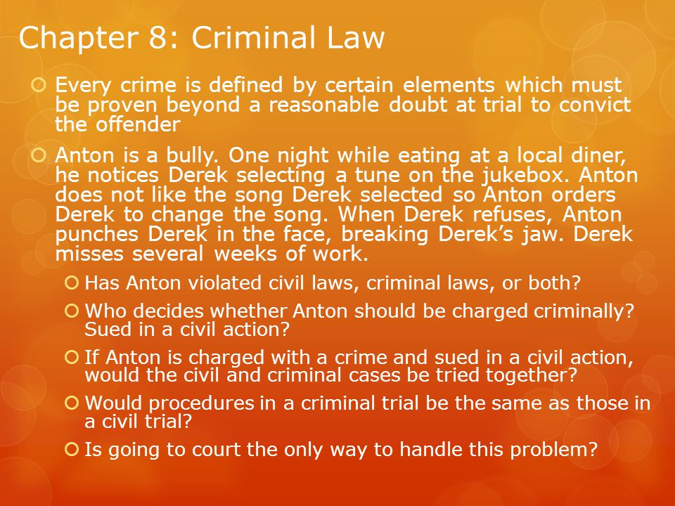Chapter 8: Criminal Law Every crime is defined by certain elements which must be proven beyond a reasonable doubt at trial to convict the offender.