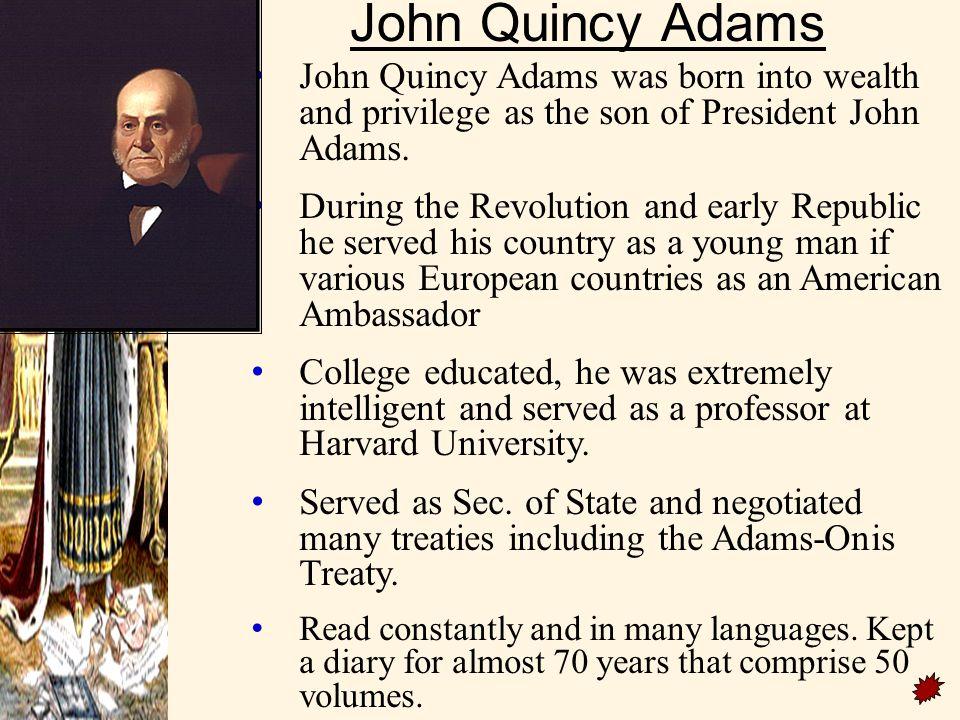 John Quincy Adams John Quincy Adams was born into wealth and privilege as the son of President John Adams.