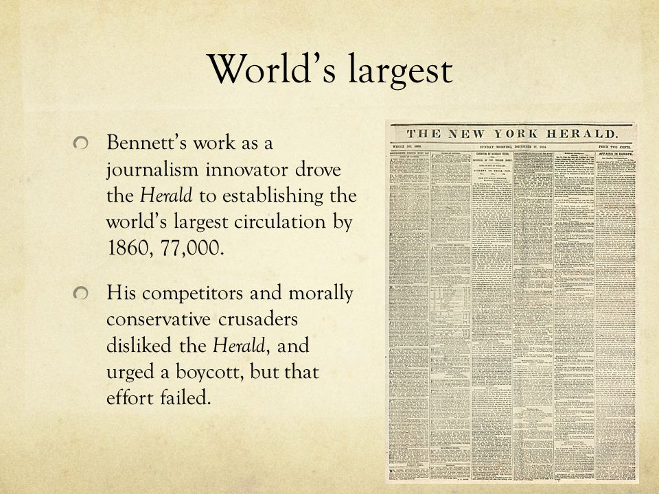 World's largest Bennett's work as a journalism innovator drove the Herald to establishing the world's largest circulation by 1860, 77,000.