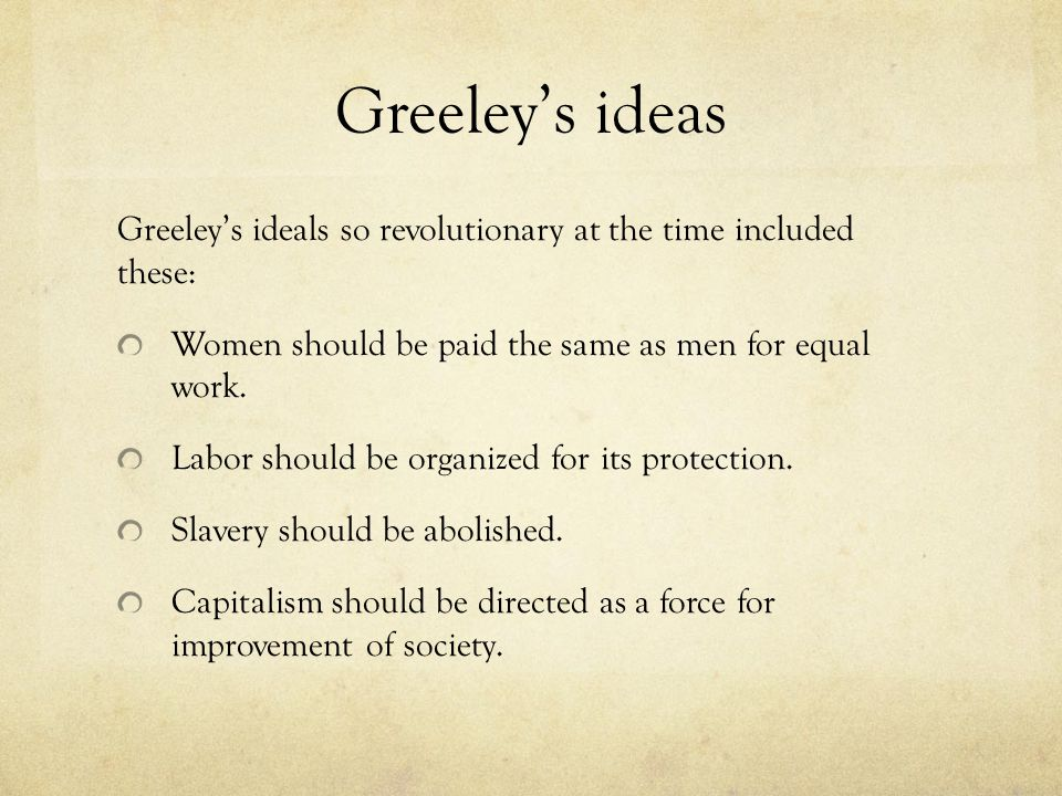 Greeley's ideas Greeley's ideals so revolutionary at the time included these: Women should be paid the same as men for equal work.
