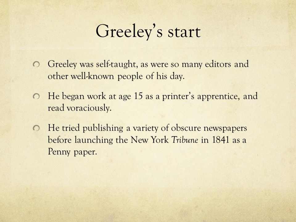 Greeley's start Greeley was self-taught, as were so many editors and other well-known people of his day.