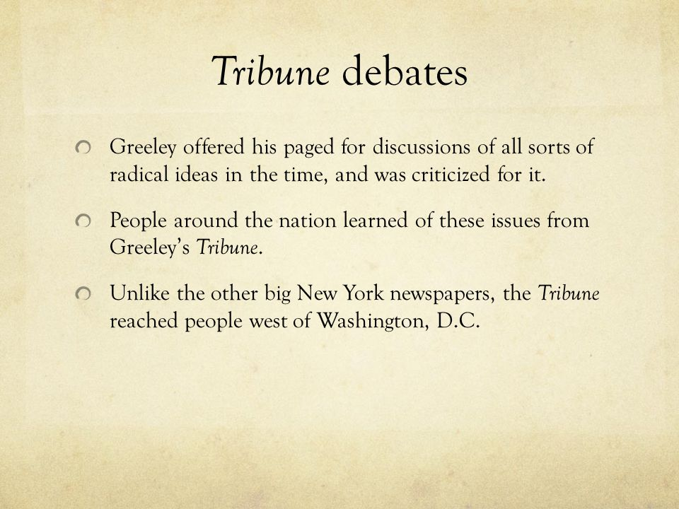 Tribune debates Greeley offered his paged for discussions of all sorts of radical ideas in the time, and was criticized for it.