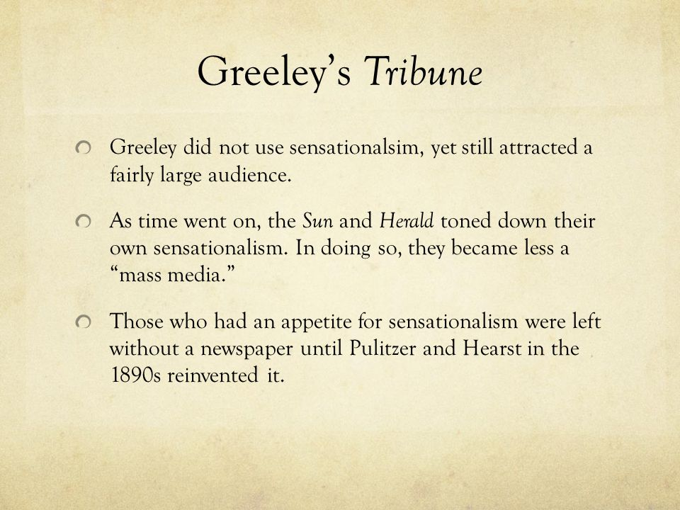Greeley's Tribune Greeley did not use sensationalsim, yet still attracted a fairly large audience.