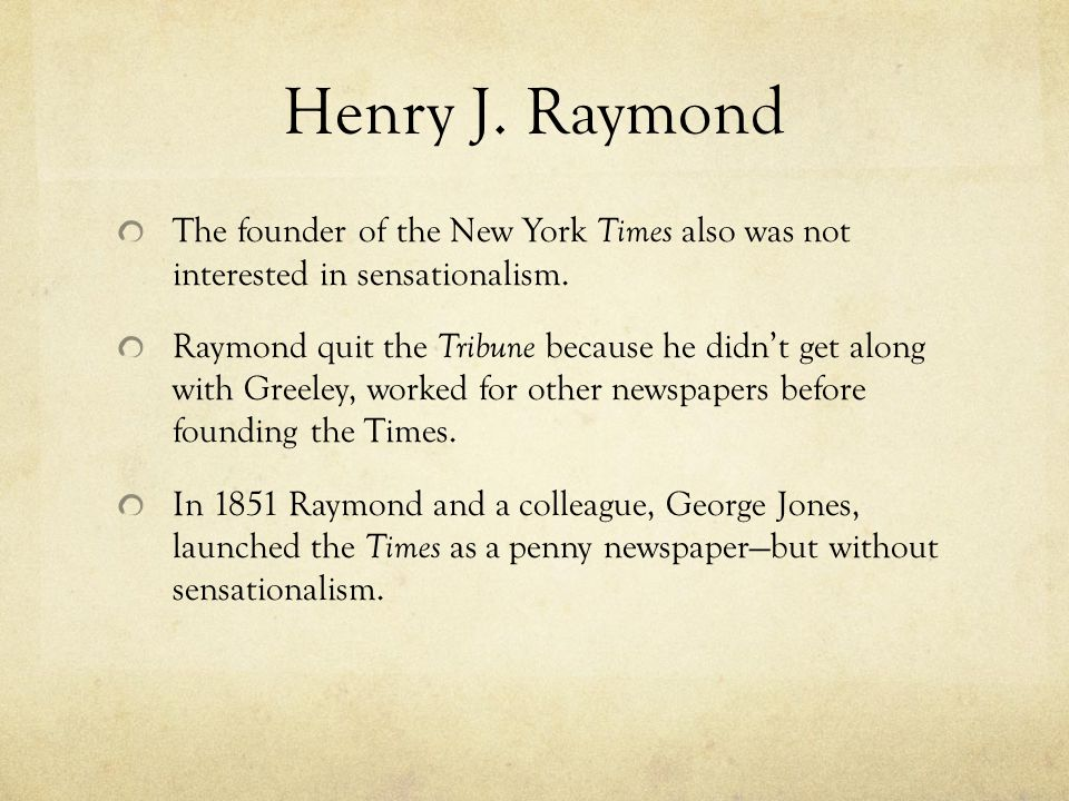 Henry J. Raymond The founder of the New York Times also was not interested in sensationalism.