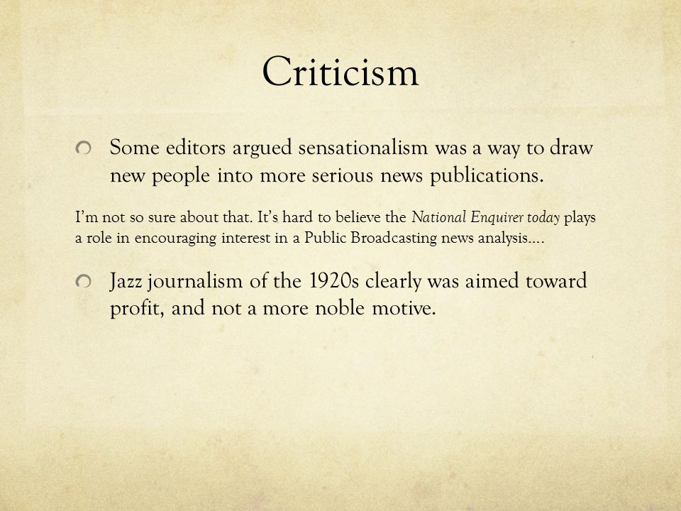 Criticism Some editors argued sensationalism was a way to draw new people into more serious news publications.