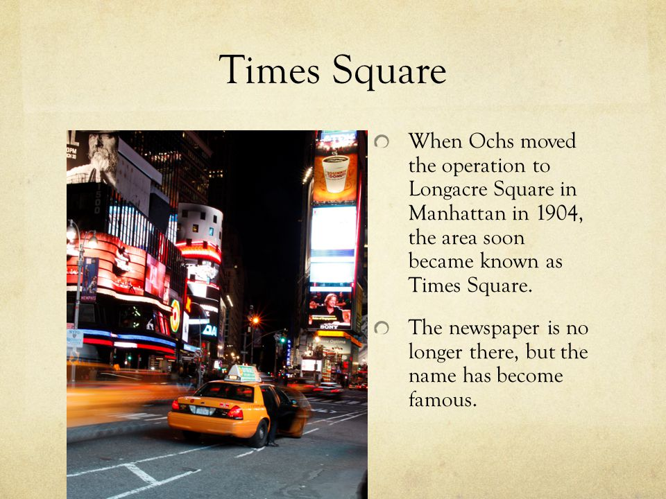 Times Square When Ochs moved the operation to Longacre Square in Manhattan in 1904, the area soon became known as Times Square.