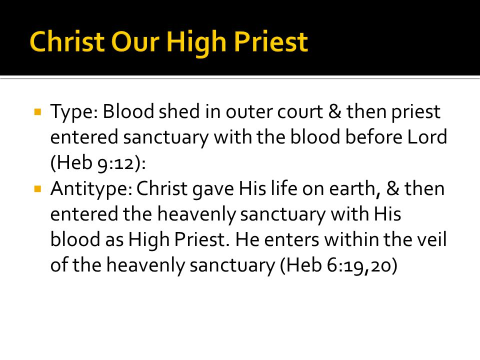 Christ Our High Priest Type: Blood shed in outer court & then priest entered sanctuary with the blood before Lord (Heb 9:12):