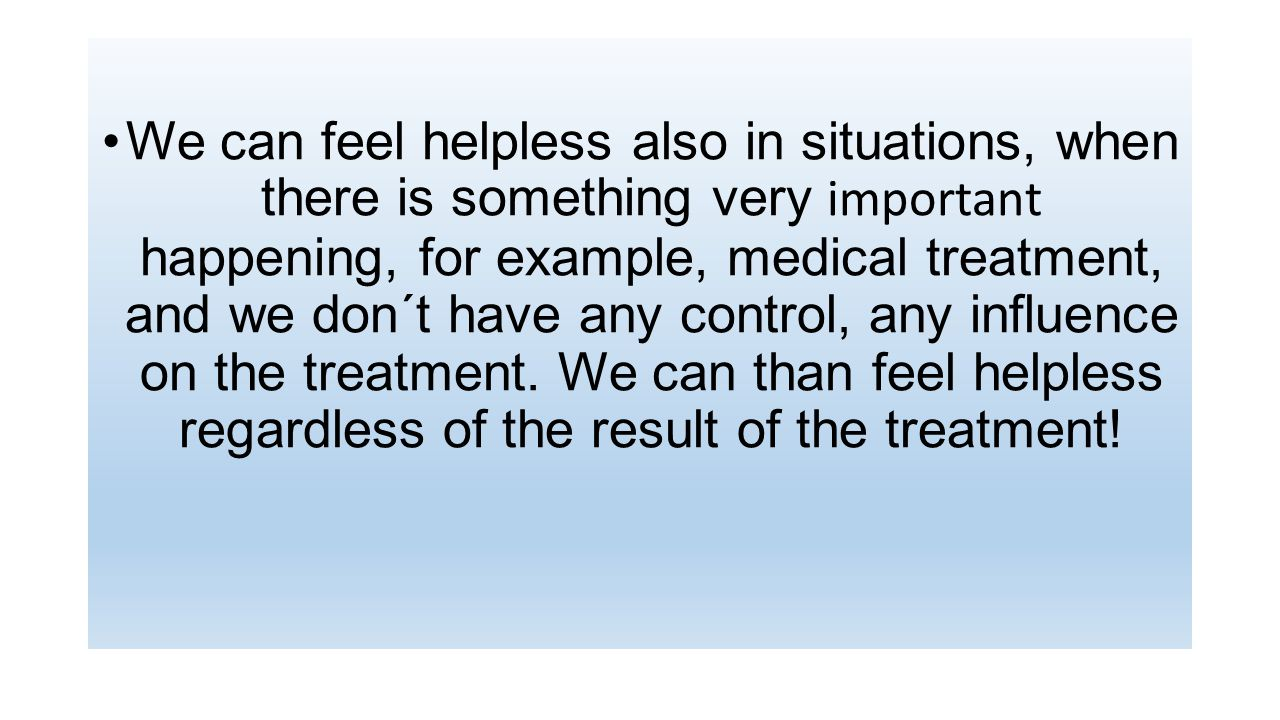 We can feel helpless also in situations, when there is something very important happening, for example, medical treatment, and we don´t have any control, any influence on the treatment.