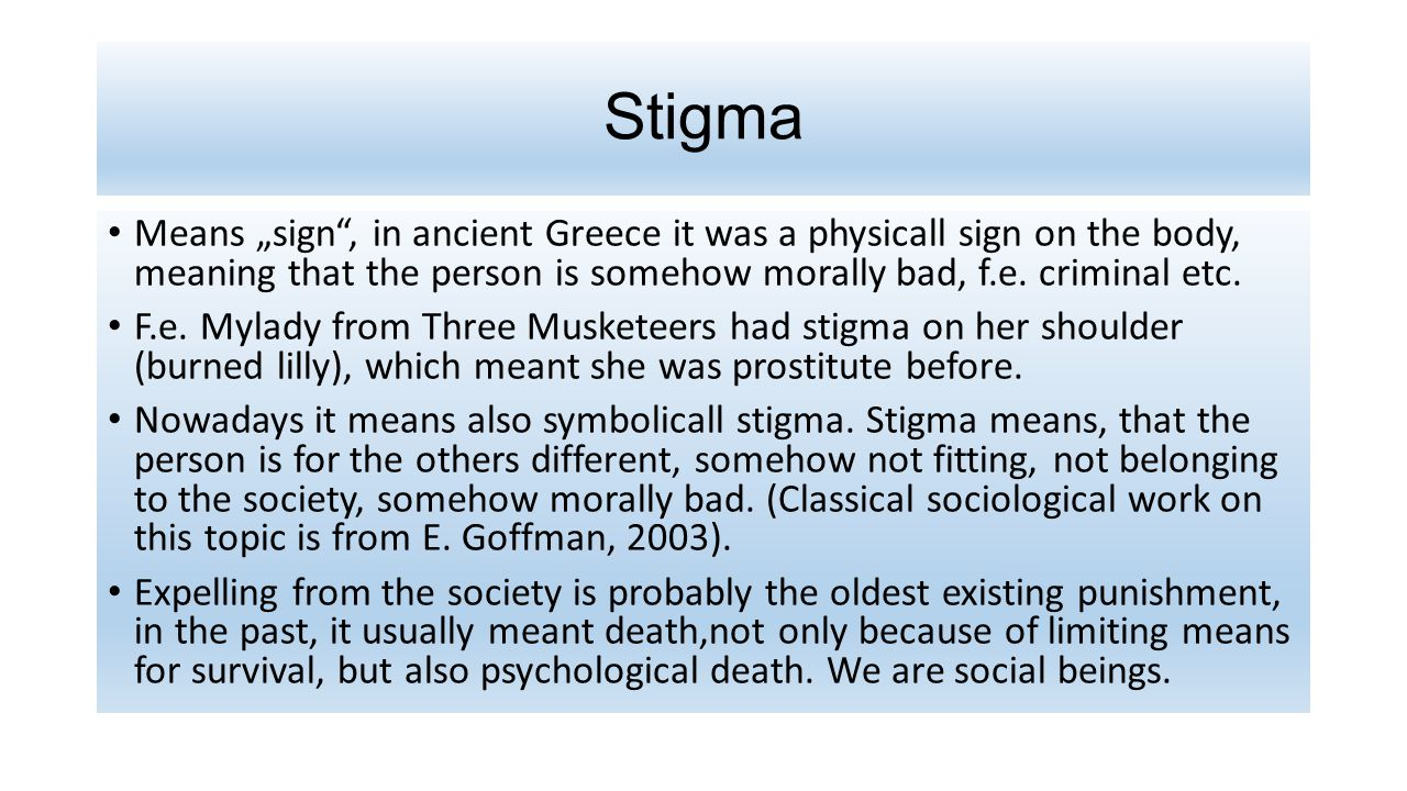 """Stigma Means """"sign , in ancient Greece it was a physicall sign on the body, meaning that the person is somehow morally bad, f.e. criminal etc."""