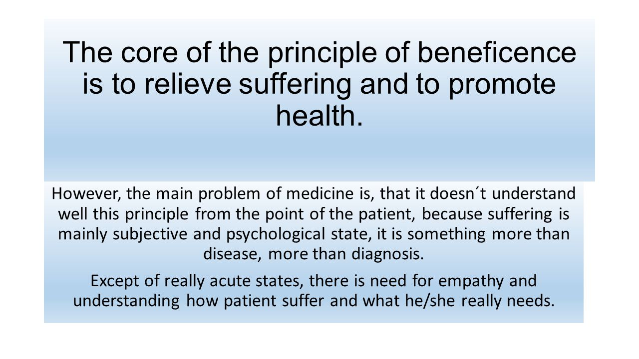 The core of the principle of beneficence is to relieve suffering and to promote health.