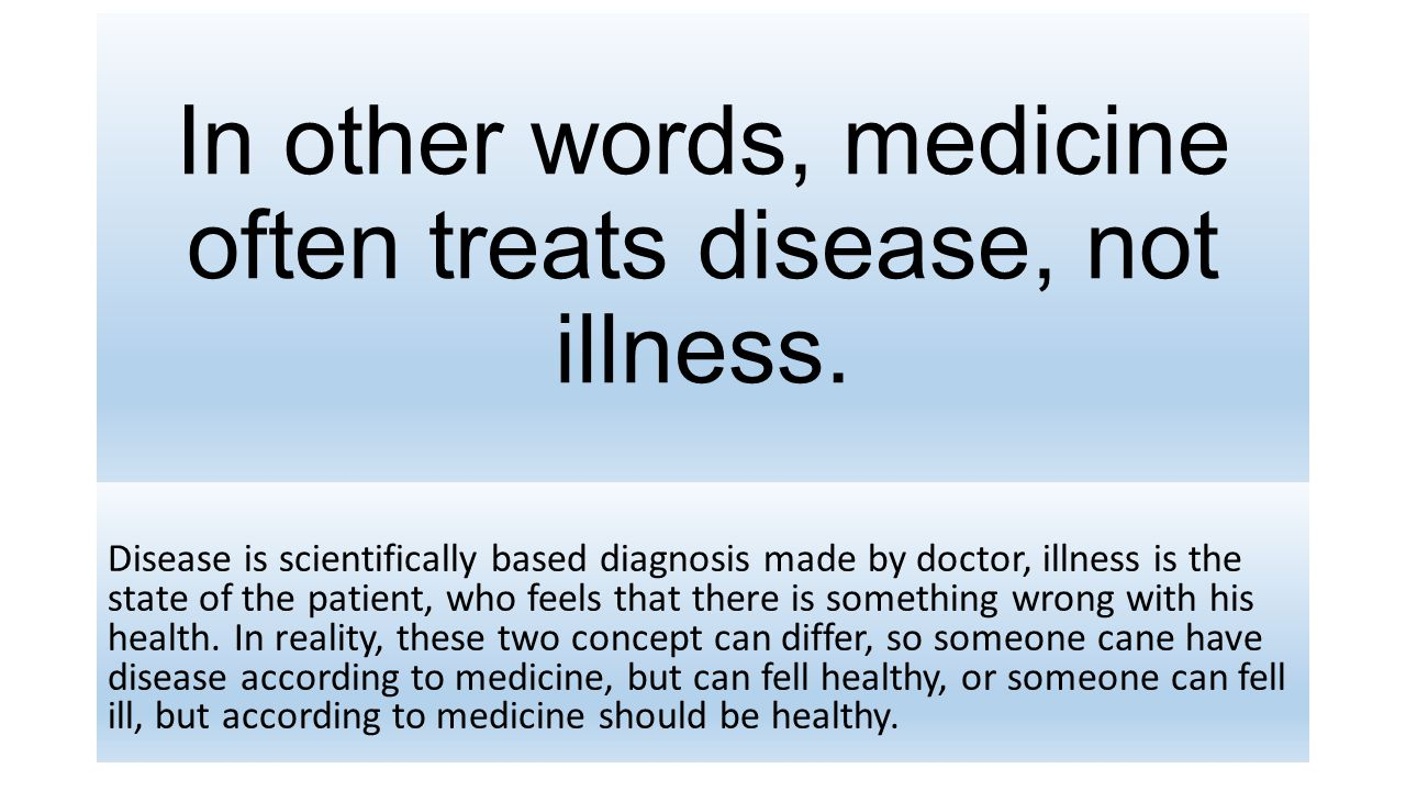 In other words, medicine often treats disease, not illness.