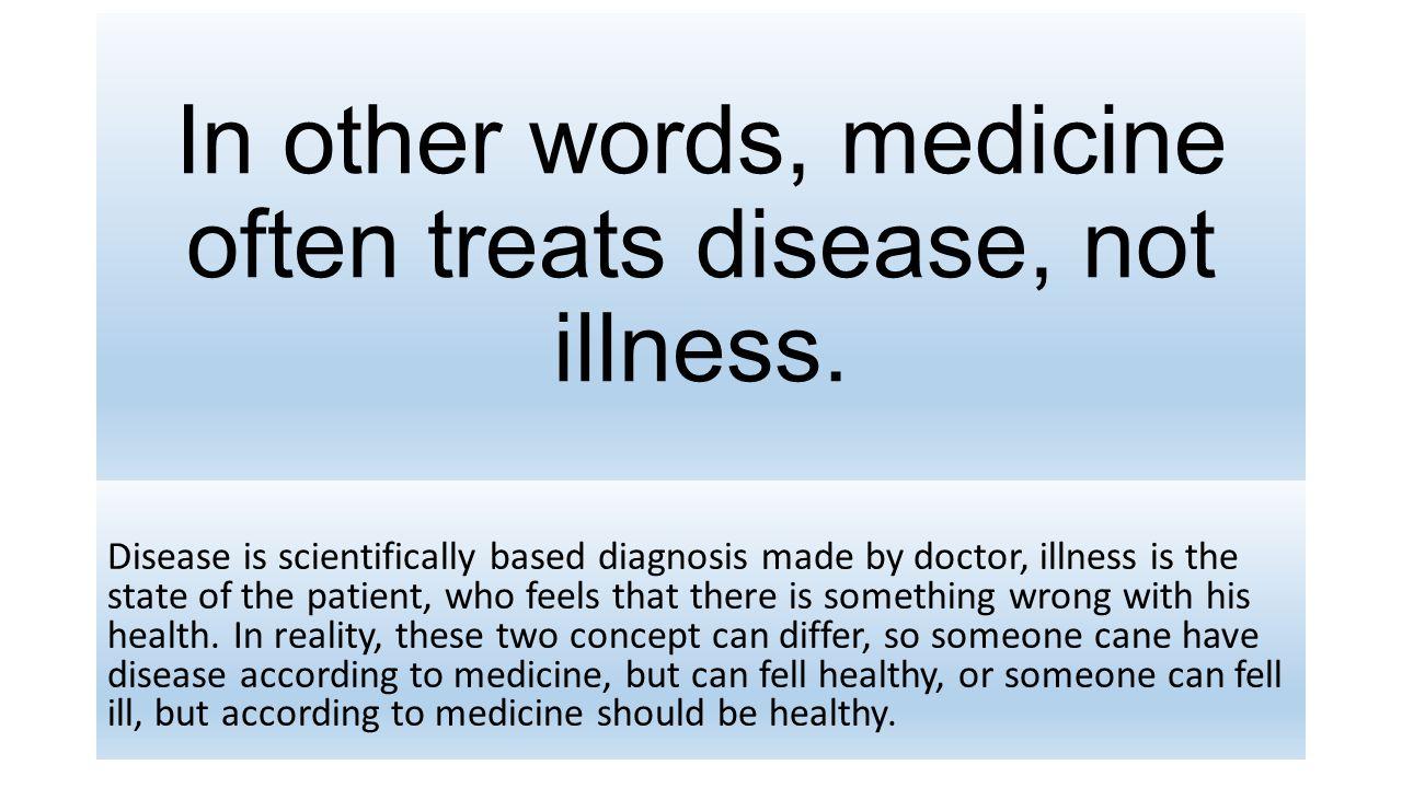 In other words, medicine often treats disease, not illness.