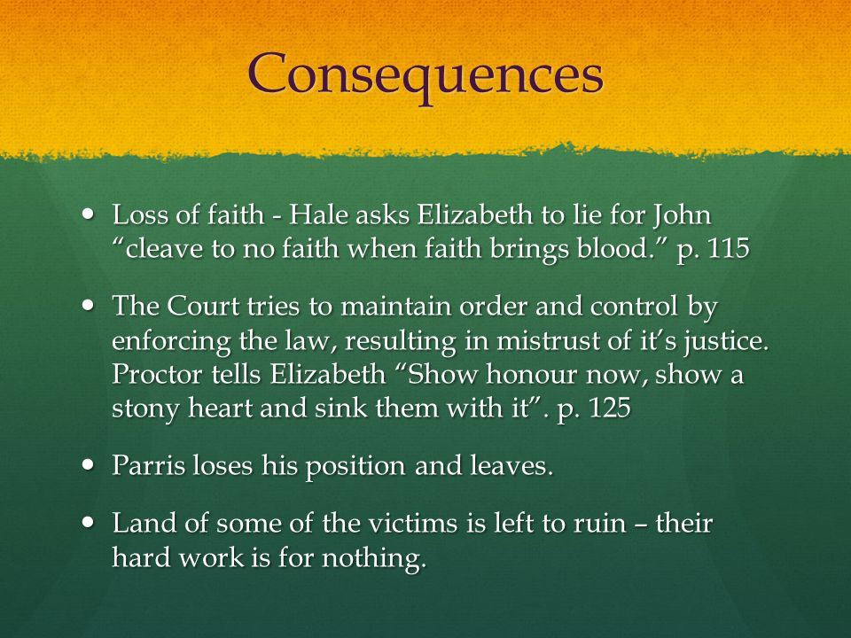 Consequences Loss of faith - Hale asks Elizabeth to lie for John cleave to no faith when faith brings blood. p. 115.