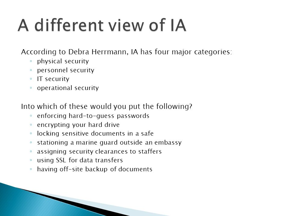 A different view of IA According to Debra Herrmann, IA has four major categories: physical security.