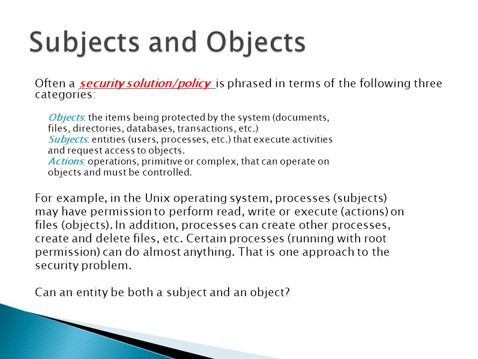 Subjects and Objects Often a security solution/policy is phrased in terms of the following three categories: