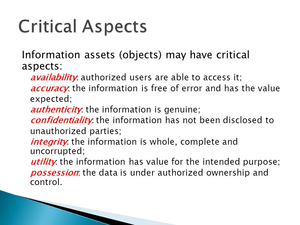 Critical Aspects Information assets (objects) may have critical aspects: availability: authorized users are able to access it;