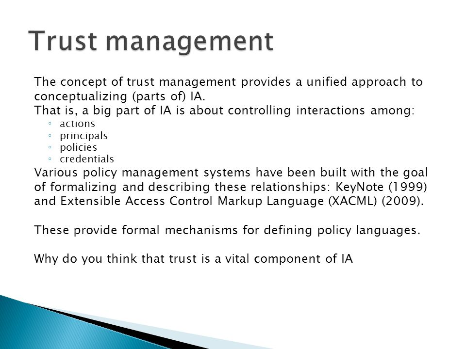 Trust management The concept of trust management provides a unified approach to. conceptualizing (parts of) IA.