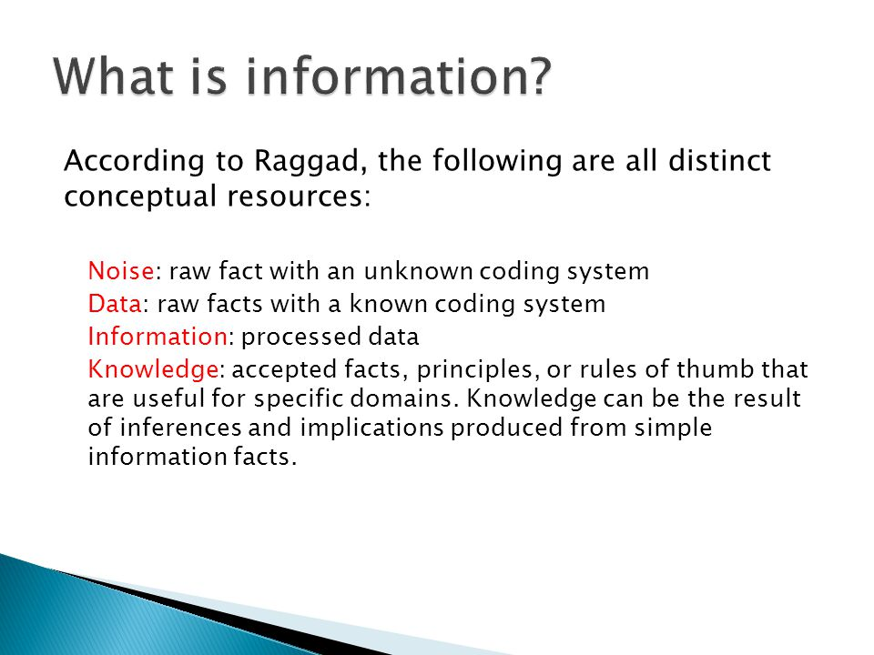 What is information According to Raggad, the following are all distinct conceptual resources: Noise: raw fact with an unknown coding system.