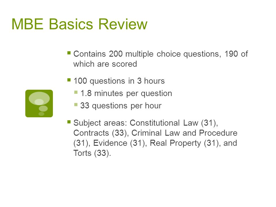 MBE Basics Review Contains 200 multiple choice questions, 190 of which are scored. 100 questions in 3 hours.