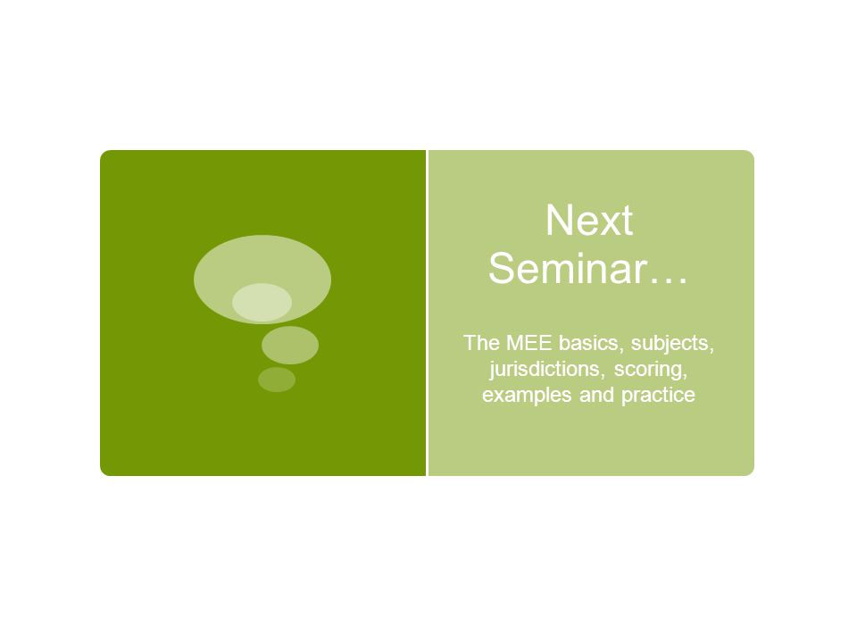 Next Seminar… The MEE basics, subjects, jurisdictions, scoring, examples and practice